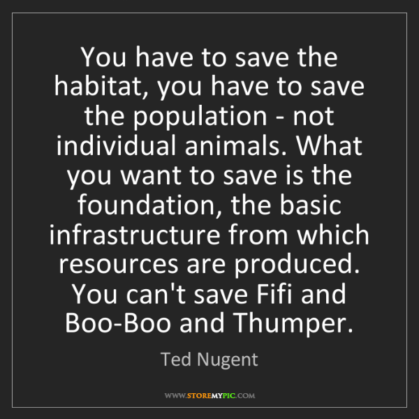 Ted Nugent: You have to save the habitat, you have to save the population...