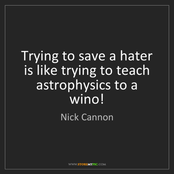 Nick Cannon: Trying to save a hater is like trying to teach astrophysics...