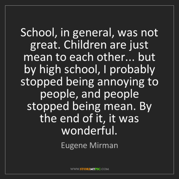 Eugene Mirman: School, in general, was not great. Children are just...