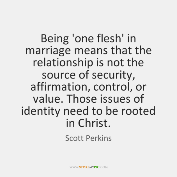 Being 'one flesh' in marriage means that the relationship is not the ...