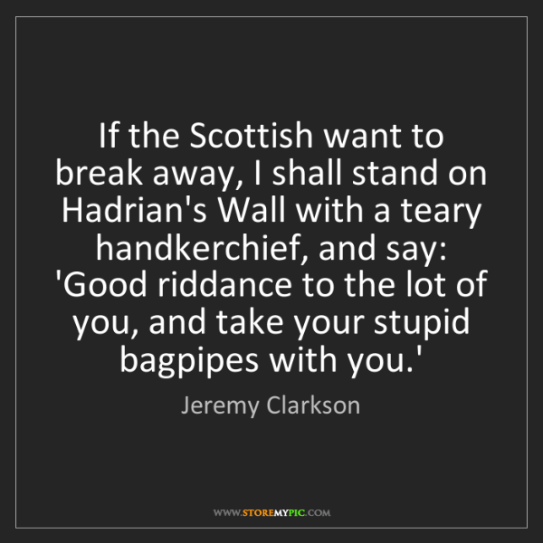 Jeremy Clarkson: If the Scottish want to break away, I shall stand on...