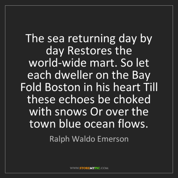 Ralph Waldo Emerson: The sea returning day by day Restores the world-wide...
