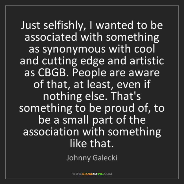 Johnny Galecki: Just selfishly, I wanted to be associated with something...