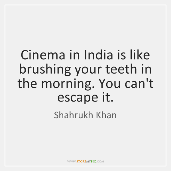 Cinema in India is like brushing your teeth in the morning. You ...