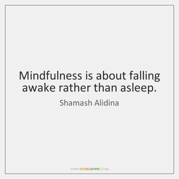 Mindfulness is about falling awake rather than asleep.