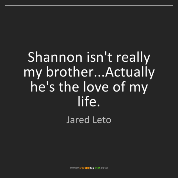 Jared Leto: Shannon isn't really my brother...Actually he's the love...