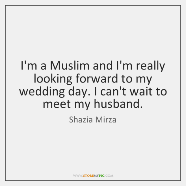 I'm a Muslim and I'm really looking forward to my wedding day. ...