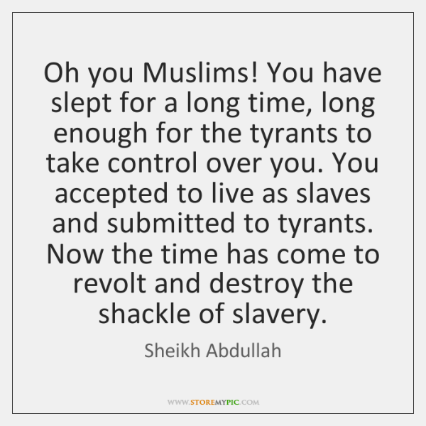Oh you Muslims! You have slept for a long time, long enough ...