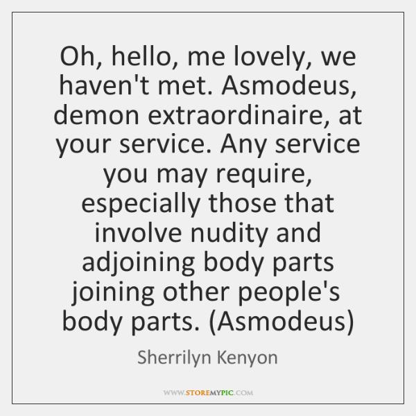 Oh, hello, me lovely, we haven't met. Asmodeus, demon extraordinaire, at your ...