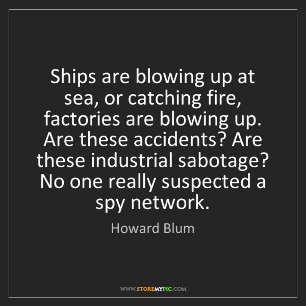 Howard Blum: Ships are blowing up at sea, or catching fire, factories...