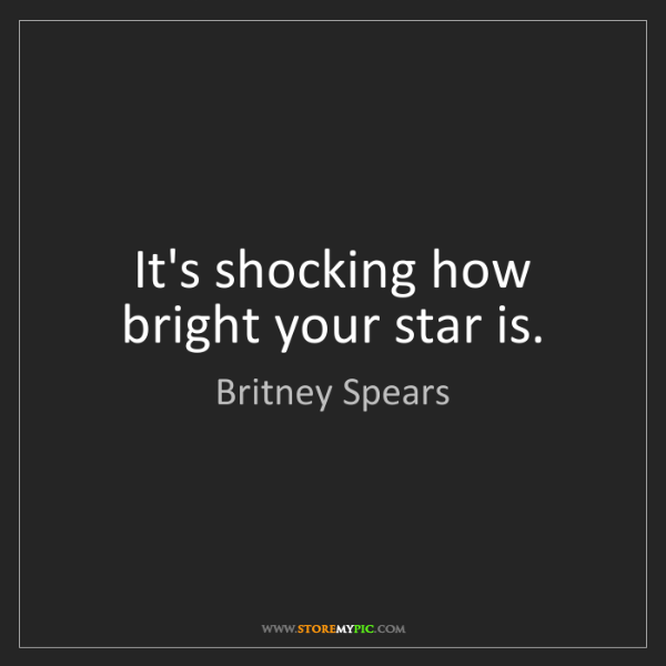 Britney Spears: It's shocking how bright your star is.