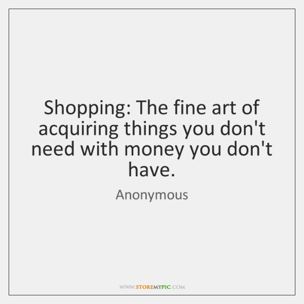 Shopping: The fine art of acquiring things you don't need with money ...
