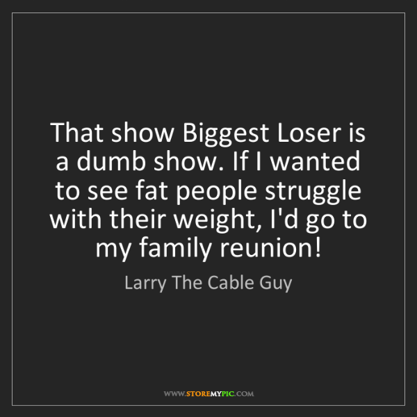Larry The Cable Guy: That show Biggest Loser is a dumb show. If I wanted to...