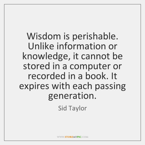 Wisdom is perishable. Unlike information or knowledge, it cannot be stored in ...