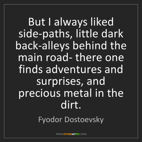 Fyodor Dostoevsky: But I always liked side-paths, little dark back-alleys...