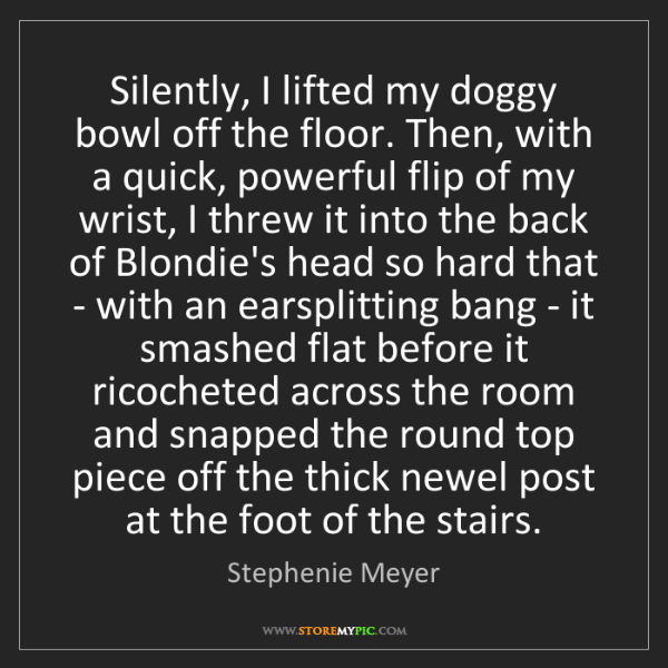 Stephenie Meyer: Silently, I lifted my doggy bowl off the floor. Then,...