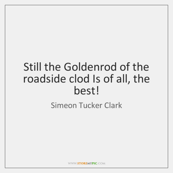 Still the Goldenrod of the roadside clod Is of all, the best!