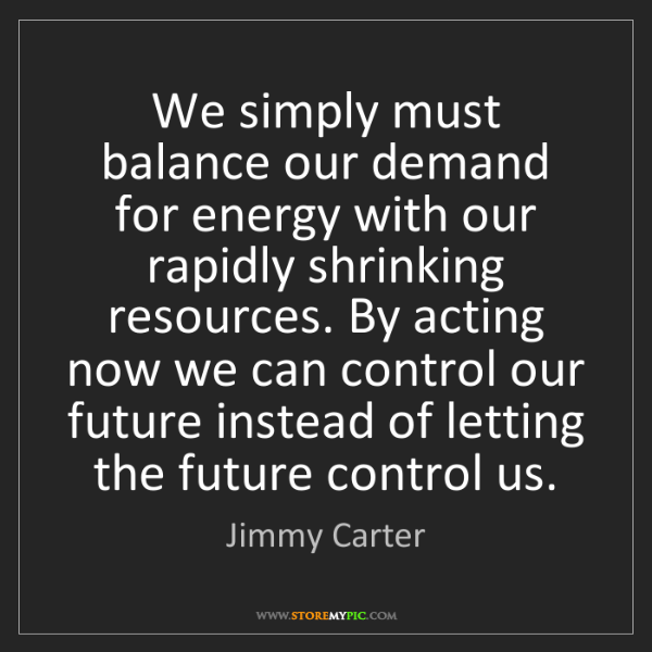 Jimmy Carter: We simply must balance our demand for energy with our...