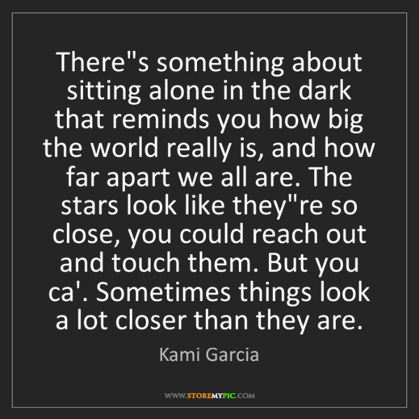 Kami Garcia: There's something about sitting alone in the dark that...