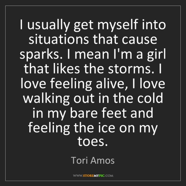 Tori Amos: I usually get myself into situations that cause sparks....