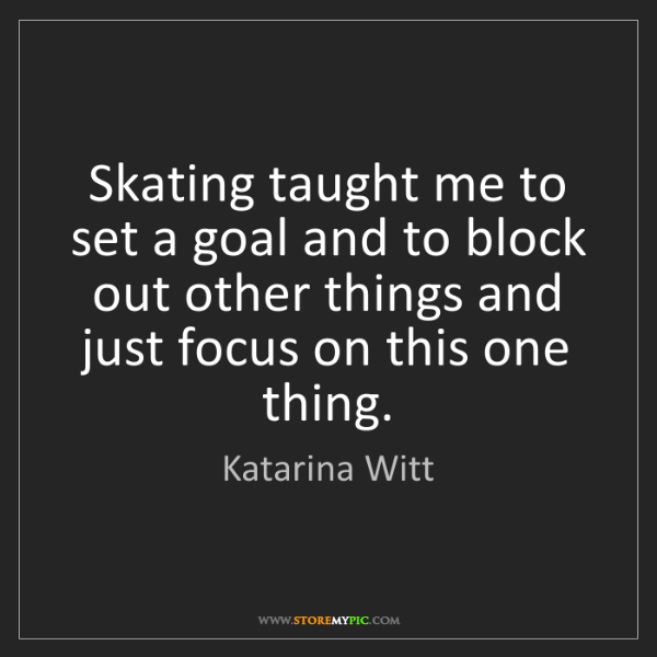 Katarina Witt: Skating taught me to set a goal and to block out other...