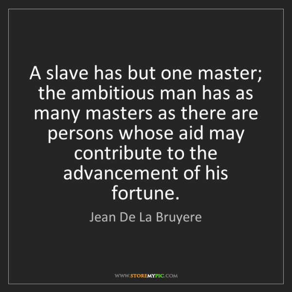 Jean De La Bruyere: A slave has but one master; the ambitious man has as...