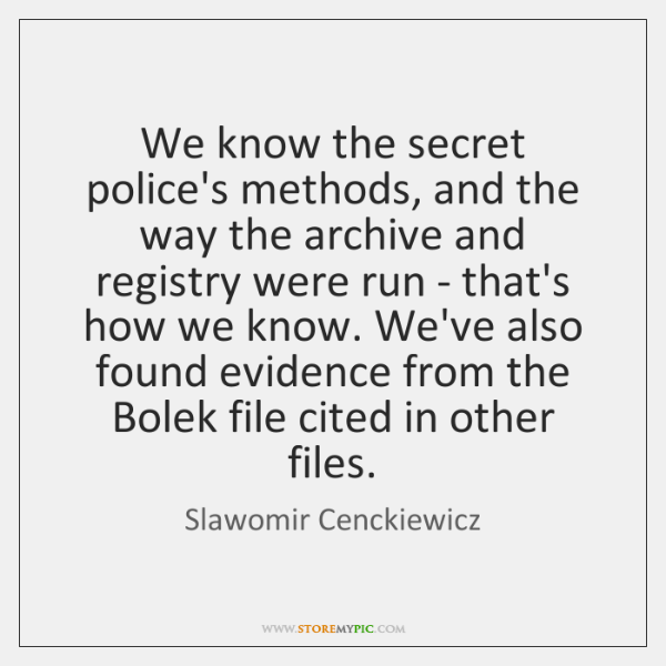 We know the secret police's methods, and the way the archive and ...
