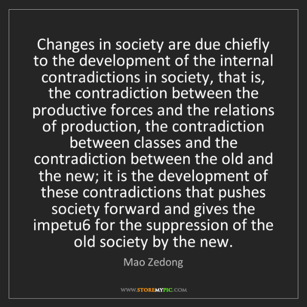 Mao Zedong: Changes in society are due chiefly to the development...