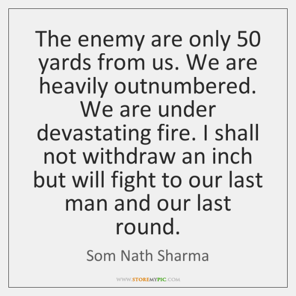 The enemy are only 50 yards from us. We are heavily outnumbered. We ...