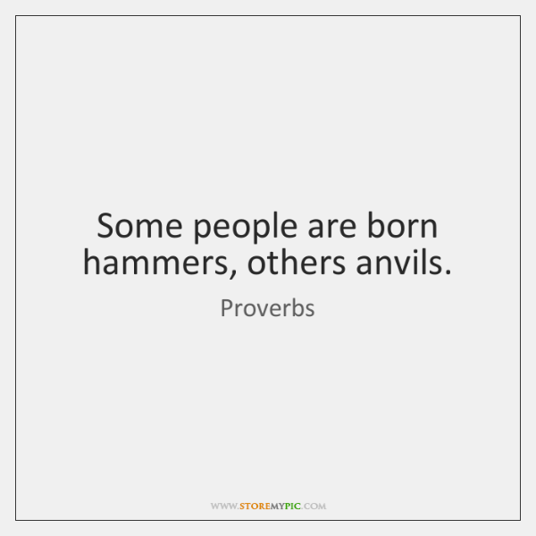 Some people are born hammers, others anvils.