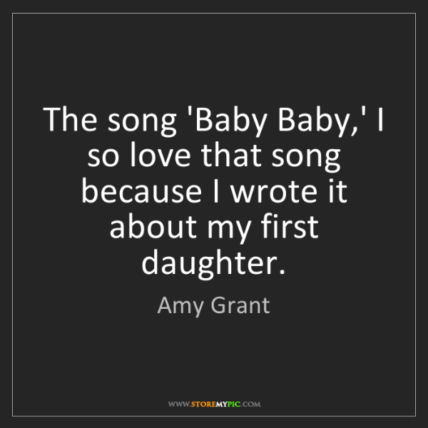 Amy Grant: The song 'Baby Baby,' I so love that song because I wrote...