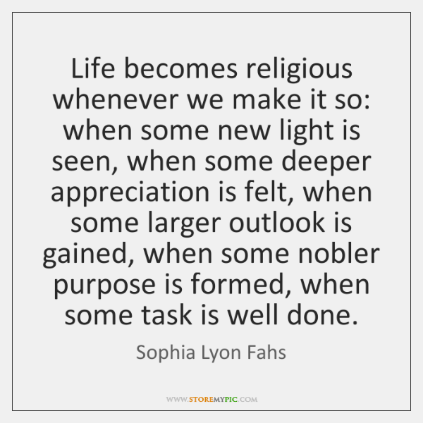 Life becomes religious whenever we make it so: when some new light ...