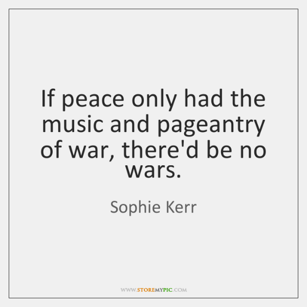 If peace only had the music and pageantry of war, there'd be ...
