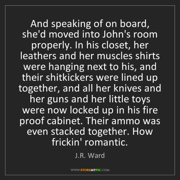 J.R. Ward: And speaking of on board, she'd moved into John's room...