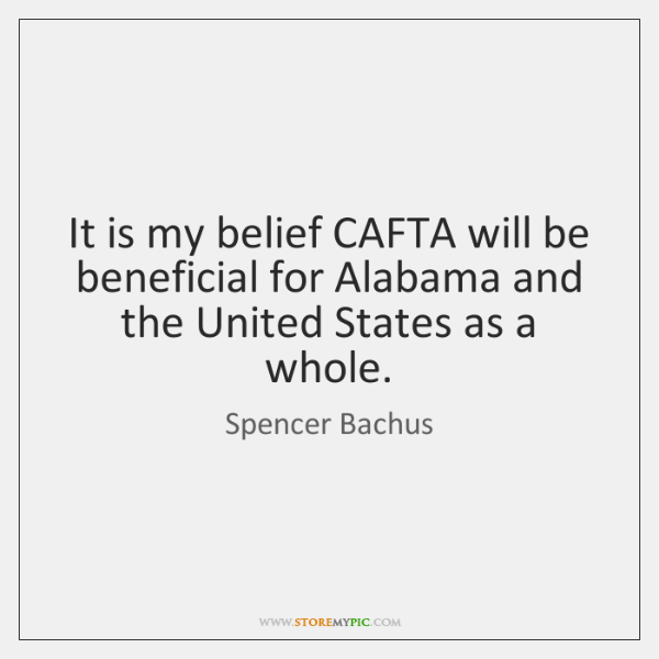 It is my belief CAFTA will be beneficial for Alabama and the ...