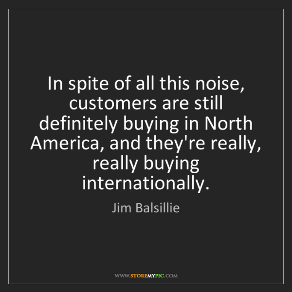 Jim Balsillie: In spite of all this noise, customers are still definitely...