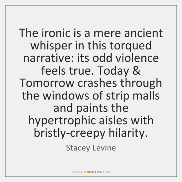 The ironic is a mere ancient whisper in this torqued narrative: its ...