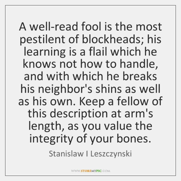 A well-read fool is the most pestilent of blockheads; his learning is ...