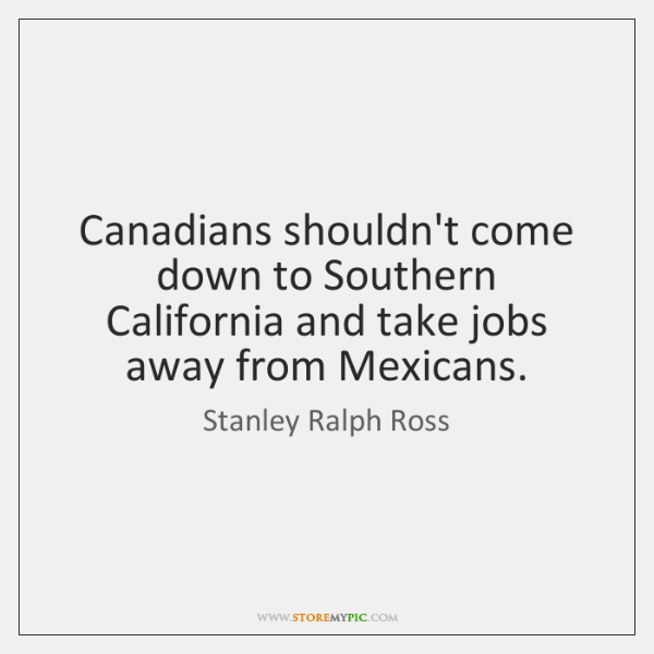 Canadians shouldn't come down to Southern California and take jobs away from ...