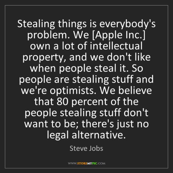 Steve Jobs: Stealing things is everybody's problem. We [Apple Inc.]...