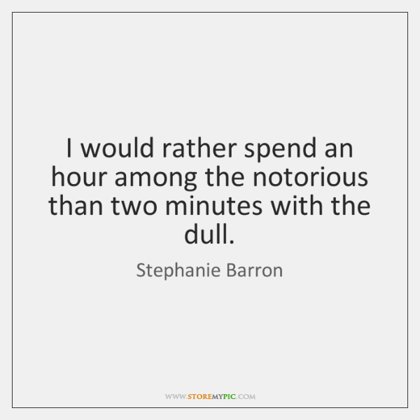I would rather spend an hour among the notorious than two minutes ...