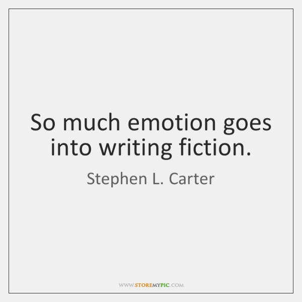 So much emotion goes into writing fiction.