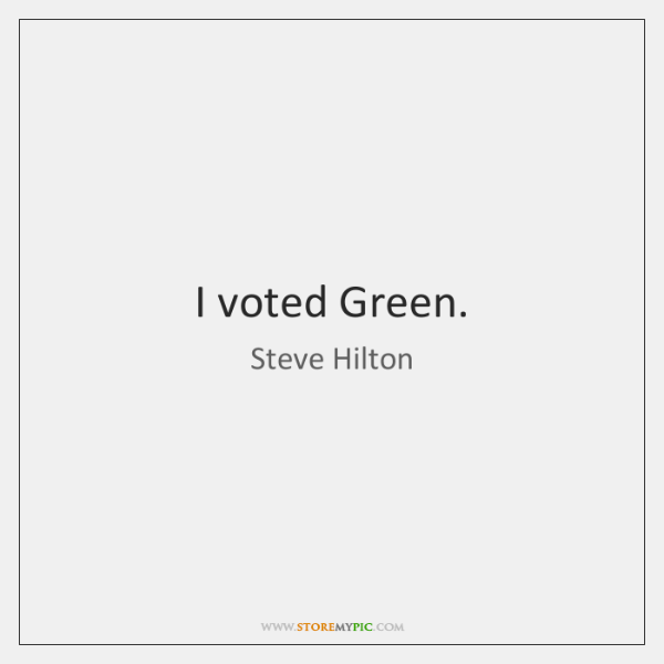 I voted Green.