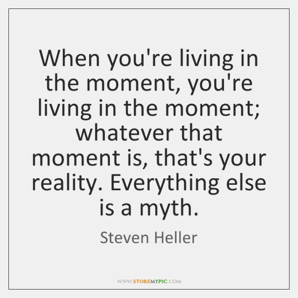 When you're living in the moment, you're living in the moment; whatever ...