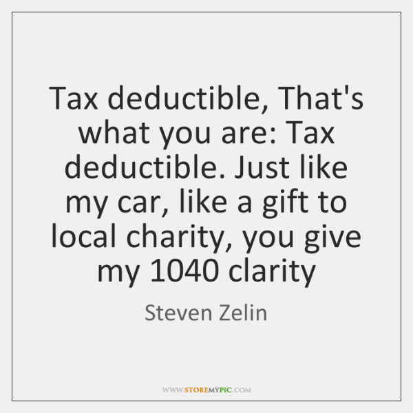 Tax deductible, That's what you are: Tax deductible. Just like my car, ...