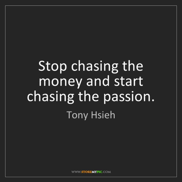 Tony Hsieh: Stop chasing the money and start chasing the passion.