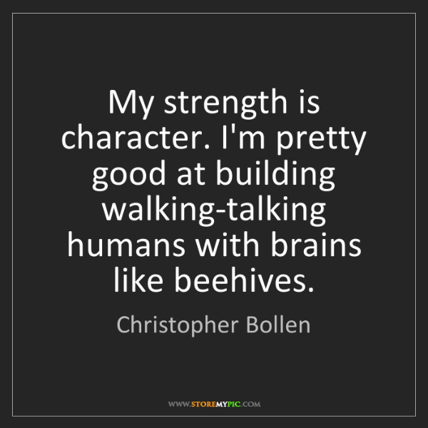 Christopher Bollen: My strength is character. I'm pretty good at building...