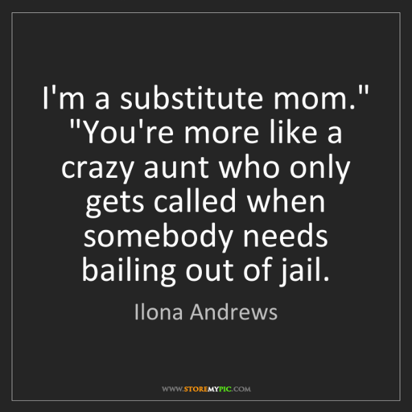 """Ilona Andrews: I'm a substitute mom."""" """"You're more like a crazy aunt..."""