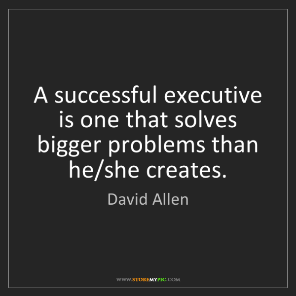 David Allen: A successful executive is one that solves bigger problems...