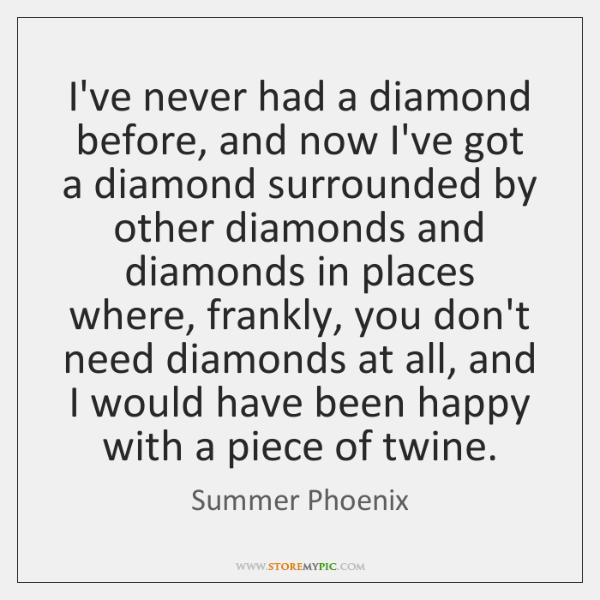 I've never had a diamond before, and now I've got a diamond ...